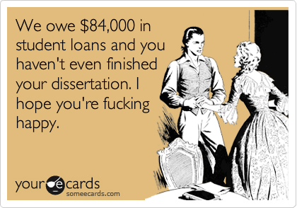 We owe %2484,000 in student loans and you haven't even finished your dissertation. I hope you're fucking happy.