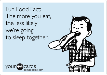 Fun Food Fact:  The more you eat,  the less likely we're going to sleep together.
