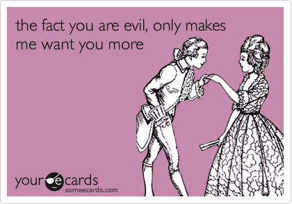 the fact you are evil, only makes me want you more
