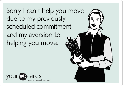 Sorry I can't help you move due to my previously  scheduled commitment and my aversion to helping you move.