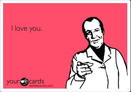 I love you.