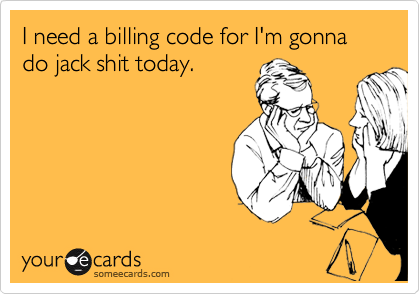 I need a billing code for I'm gonna do jack shit today.
