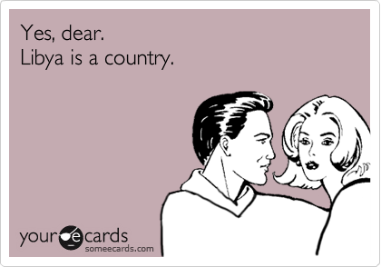 Yes, dear. Libya is a country.