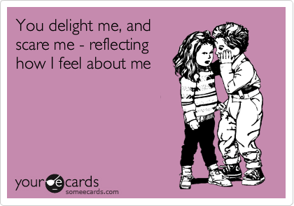 You delight me, and scare me - reflecting how I feel about me