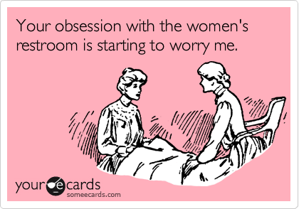 Your obsession with the women's restroom is starting to worry me.