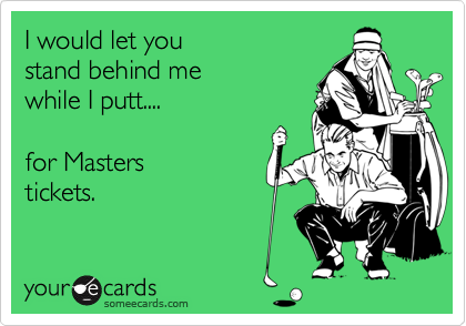 I would let you stand behind me while I putt....  for Masters tickets.