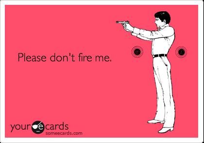 Please don't fire me.