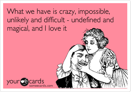 What we have is crazy, impossible, unlikely and difficult - undefined and magical, and I love it