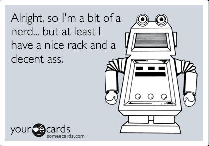Alright, so I'm a bit of a nerd... but at least I have a nice rack and a decent ass.