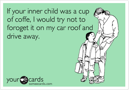 If your inner child was a cup of coffe, I would try not to foroget it on my car roof and drive away.