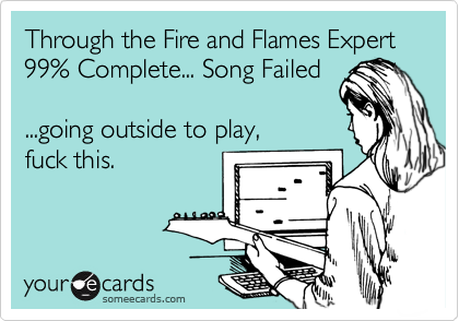 Through the Fire and Flames Expert  99% Complete... Song Failed  ...going outside to play,  fuck this.