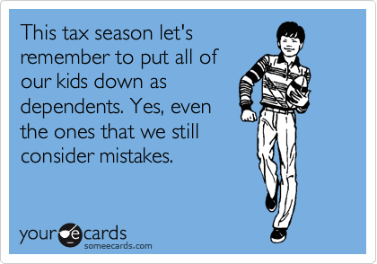 This tax season let's remember to put all of our kids down as dependents. Yes, even the ones that we still consider mistakes.