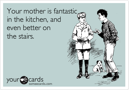 Your mother is fantastic in the kitchen, and even better on  the stairs.