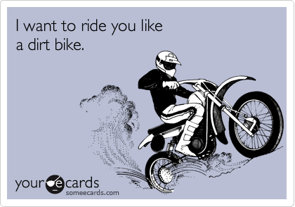 I want to ride you like  a dirt bike.