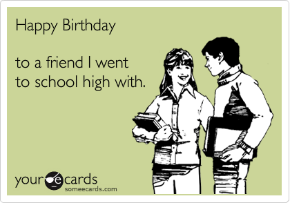Happy Birthday  to a friend I went to school high with.
