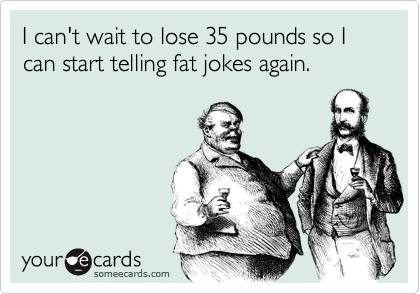 I can't wait to lose 35 pounds so I can start telling fat jokes again.