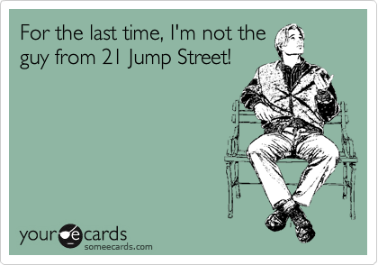 For the last time, I'm not the guy from 21 Jump Street!