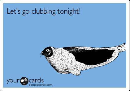 Let's go clubbing tonight!