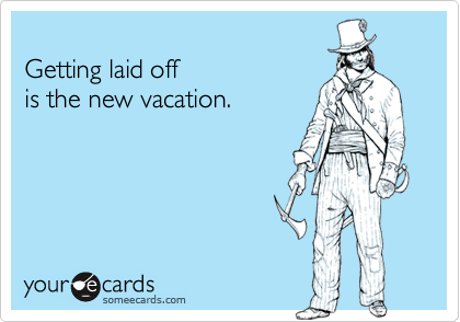 Getting laid off  is the new vacation.