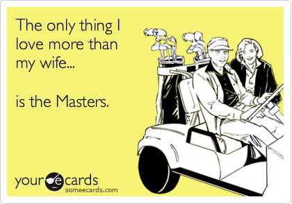 The only thing I love more than my wife...  is the Masters.