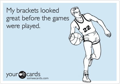 My brackets looked great before the games were played.