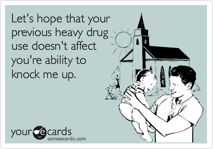 Let's hope that your previous heavy drug  use doesn't affect  you're ability to knock me up.