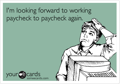 I'm looking forward to working paycheck to paycheck again.