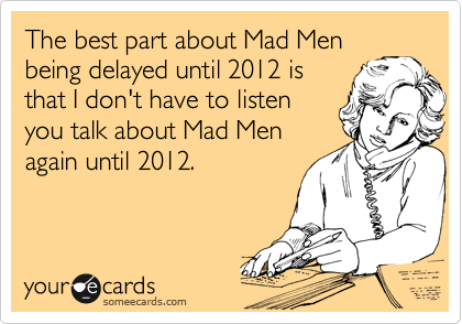 The best part about Mad Men being delayed until 2012 is that I don't have to listen you talk about Mad Men again until 2012.
