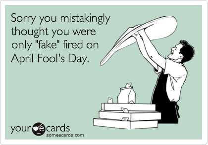 """Sorry you mistakingly thought you were only """"fake"""" fired on  April Fool's Day."""