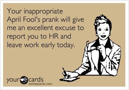 Your inappropriate  April Fool's prank will give  me an excellent excuse to report you to HR and leave work early today.