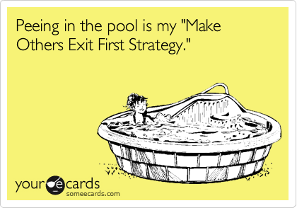 """Peeing in the pool is my """"Make Others Exit First Strategy."""""""