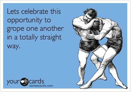 Lets celebrate this  opportunity to grope one another in a totally straight way.