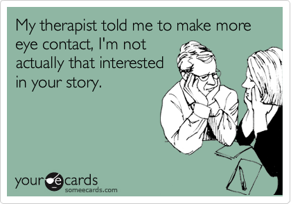 My therapist told me to make more eye contact, I'm not actually that interested in your story.