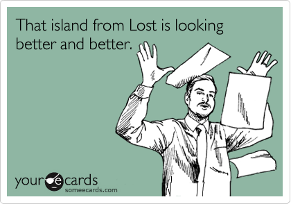 That island from Lost is looking better and better.