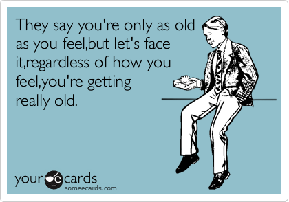 They say you're only as old as you feel,but let's face it,regardless of how you feel,you're getting               really old.