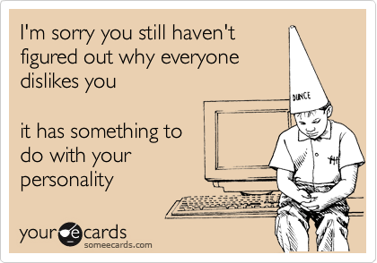 I'm sorry you still haven't figured out why everyone dislikes you  it has something to do with your personality