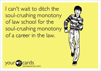 I can't wait to ditch the soul-crushing monotony of law school for the soul-crushing monotony of a career in the law.