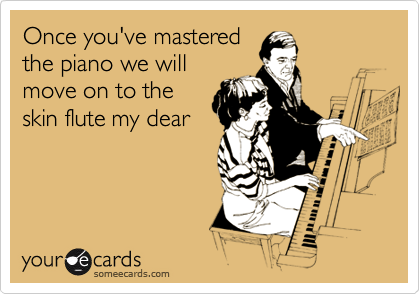 Once you've mastered the piano we will move on to the skin flute my dear
