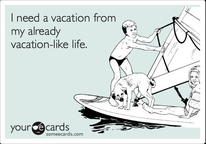 I need a vacation from my already vacation-like life.