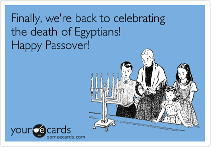 Finally, we're back to celebrating the death of Egyptians! Happy Passover!