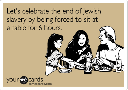 Let's celebrate the end of Jewish slavery by being forced to sit at a table for 6 hours.