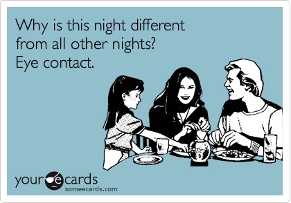 Why is this night different  from all other nights?  Eye contact.
