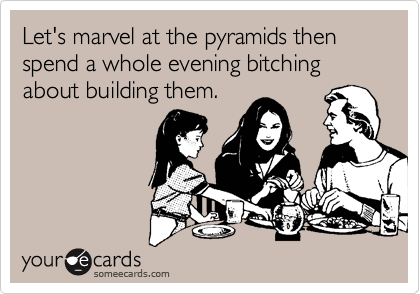 Let's marvel at the pyramids then spend a whole evening bitching about building them.