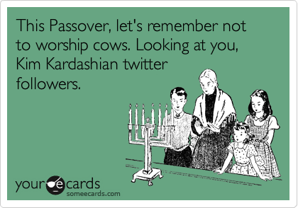 This Passover, let's remember not to worship cows. Looking at you, Kim Kardashian twitter followers.