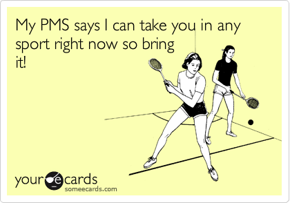 My PMS says I can take you in any sport right now so bring it!