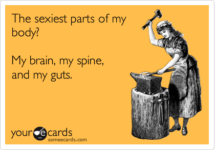 The sexiest parts of my body?   My brain, my spine, and my guts.