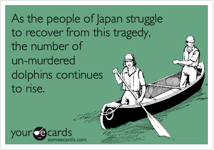 As the people of Japan struggle to recover from this tragedy, the number of un-murdered dolphins continues to rise.