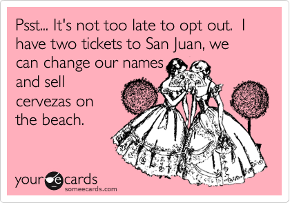 Psst... It's not too late to opt out.  I have two tickets to San Juan, we can change our names and sell cervezas on the beach.