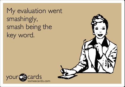 My evaluation went smashingly, smash being the key word.
