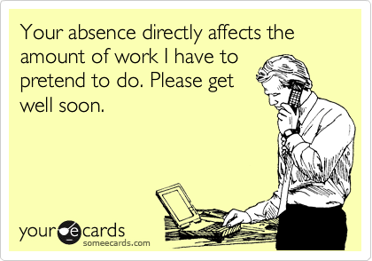 Your absence directly affects the amount of work I have to pretend to do. Please get well soon.